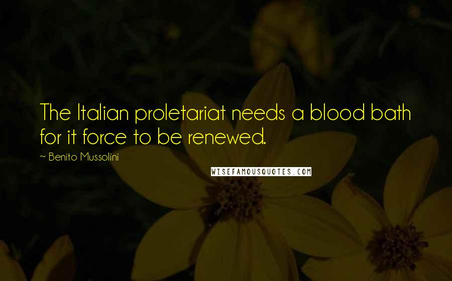 Benito Mussolini quotes: The Italian proletariat needs a blood bath for it force to be renewed.