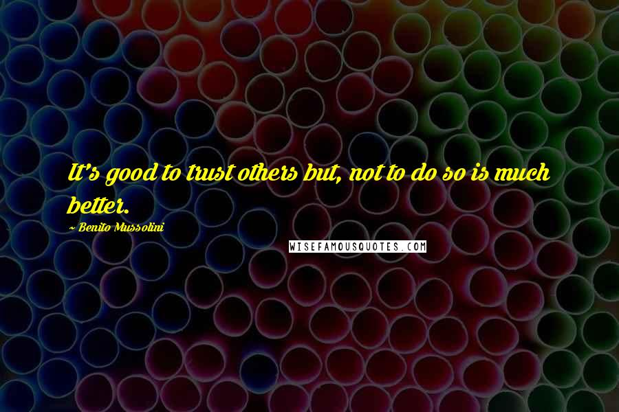Benito Mussolini quotes: It's good to trust others but, not to do so is much better.
