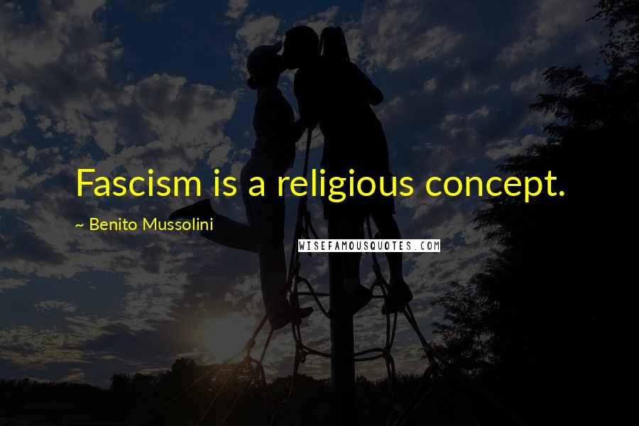 Benito Mussolini quotes: Fascism is a religious concept.