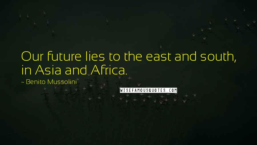 Benito Mussolini quotes: Our future lies to the east and south, in Asia and Africa.