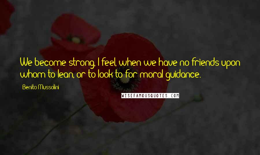 Benito Mussolini quotes: We become strong, I feel, when we have no friends upon whom to lean, or to look to for moral guidance.