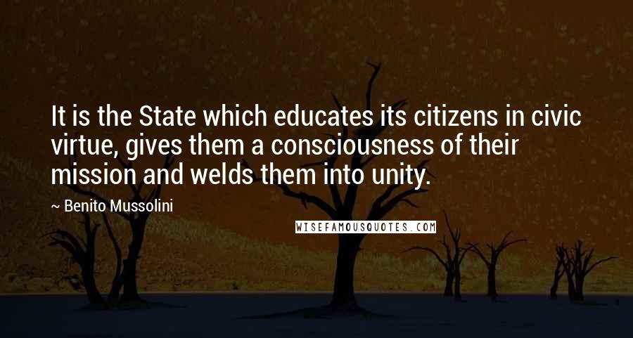 Benito Mussolini quotes: It is the State which educates its citizens in civic virtue, gives them a consciousness of their mission and welds them into unity.