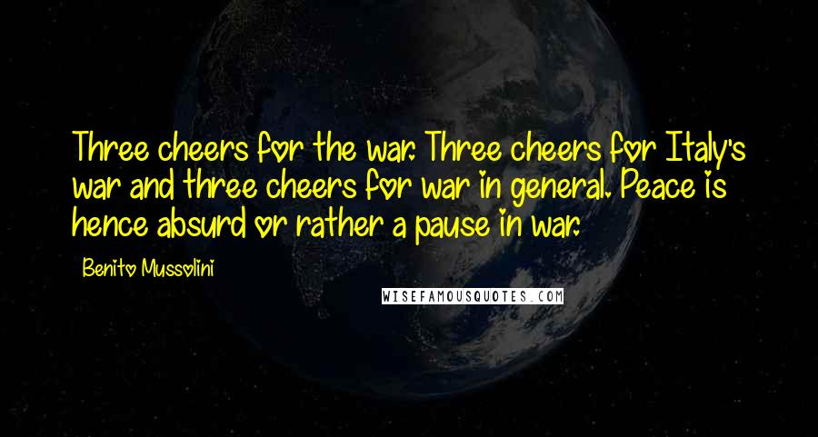 Benito Mussolini quotes: Three cheers for the war. Three cheers for Italy's war and three cheers for war in general. Peace is hence absurd or rather a pause in war.