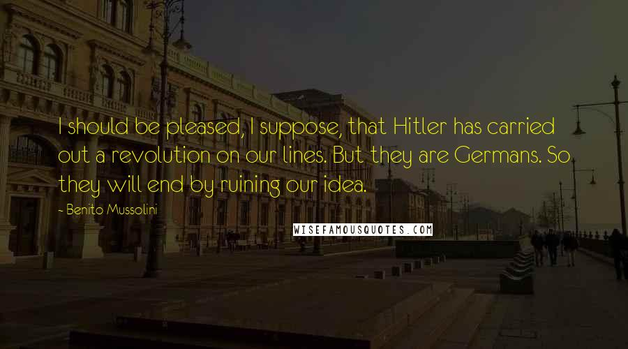Benito Mussolini quotes: I should be pleased, I suppose, that Hitler has carried out a revolution on our lines. But they are Germans. So they will end by ruining our idea.