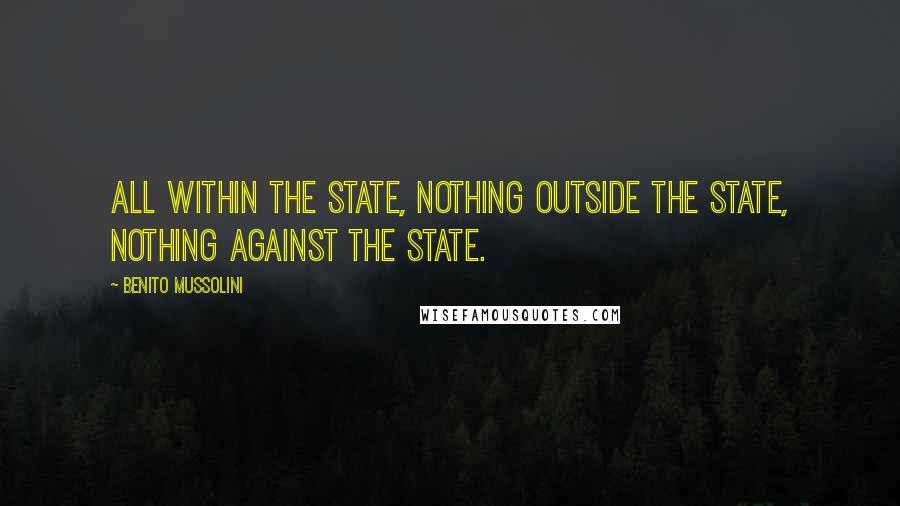 Benito Mussolini quotes: All within the state, nothing outside the state, nothing against the state.
