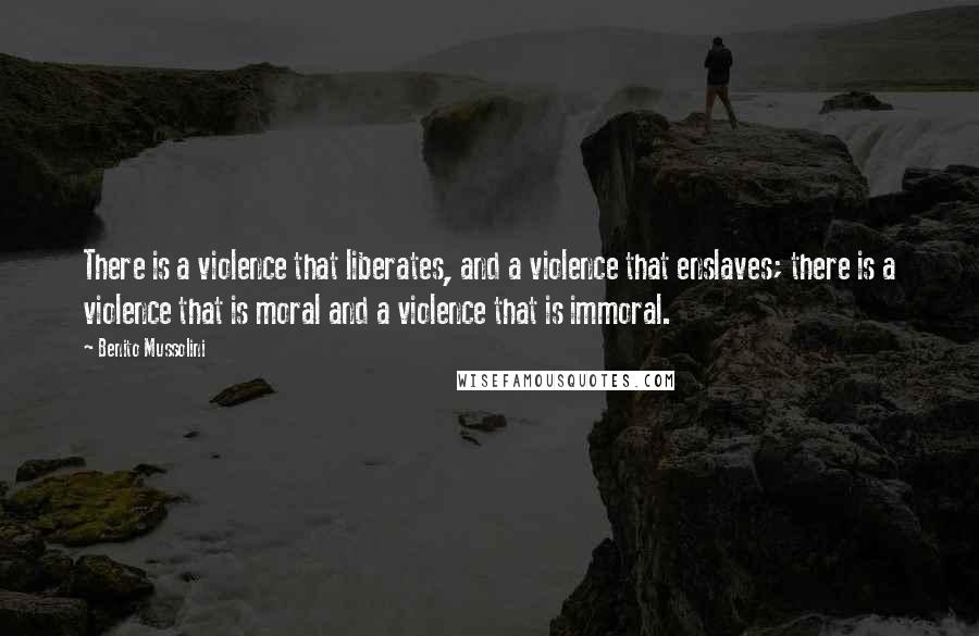 Benito Mussolini quotes: There is a violence that liberates, and a violence that enslaves; there is a violence that is moral and a violence that is immoral.
