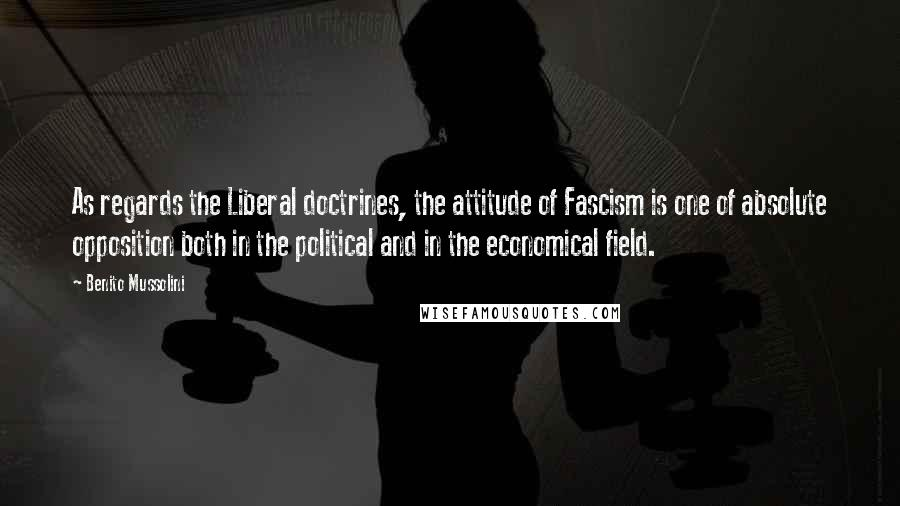 Benito Mussolini quotes: As regards the Liberal doctrines, the attitude of Fascism is one of absolute opposition both in the political and in the economical field.
