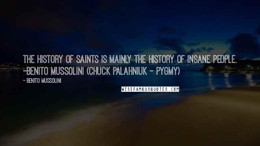 Benito Mussolini quotes: The history of saints is mainly the history of insane people. -Benito Mussolini (Chuck Palahniuk - Pygmy)