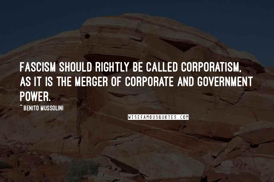Benito Mussolini quotes: Fascism should rightly be called corporatism, as it is the merger of corporate and government power.