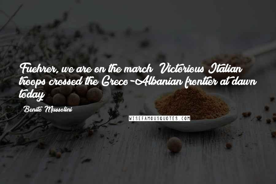 Benito Mussolini quotes: Fuehrer, we are on the march! Victorious Italian troops crossed the Greco-Albanian frontier at dawn today!