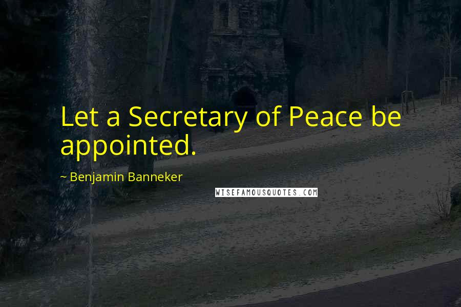 Benjamin Banneker quotes: Let a Secretary of Peace be appointed.