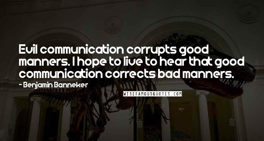 Benjamin Banneker quotes: Evil communication corrupts good manners. I hope to live to hear that good communication corrects bad manners.