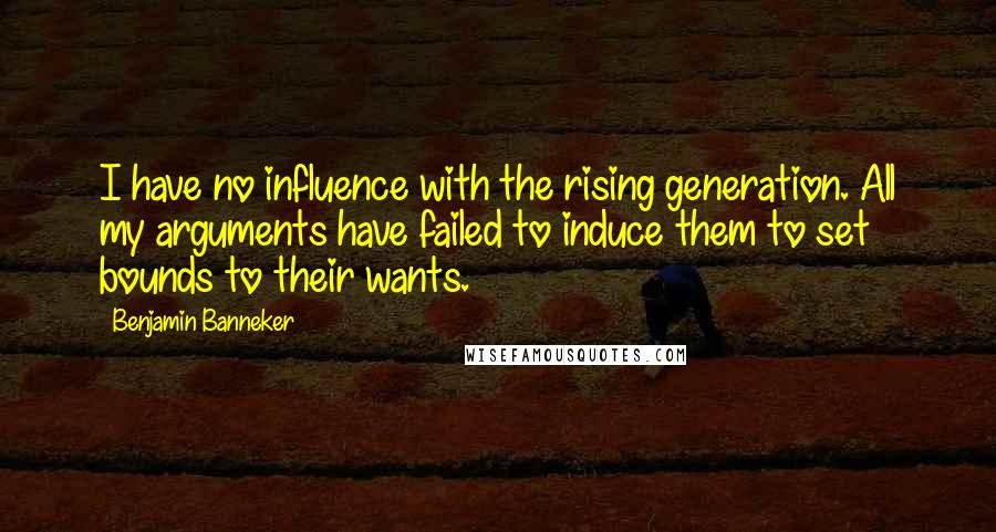 Benjamin Banneker quotes: I have no influence with the rising generation. All my arguments have failed to induce them to set bounds to their wants.