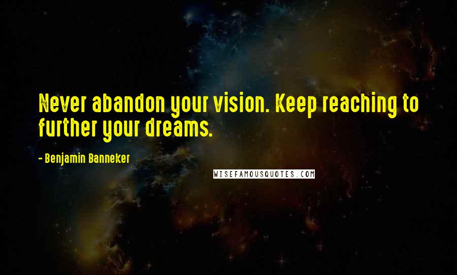 Benjamin Banneker quotes: Never abandon your vision. Keep reaching to further your dreams.