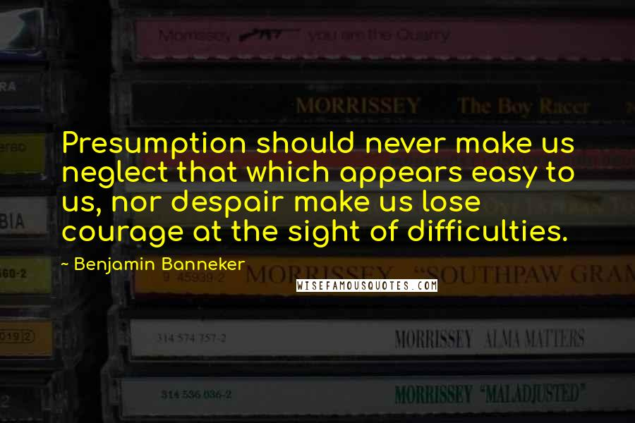 Benjamin Banneker quotes: Presumption should never make us neglect that which appears easy to us, nor despair make us lose courage at the sight of difficulties.