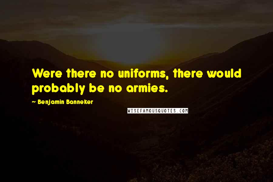Benjamin Banneker quotes: Were there no uniforms, there would probably be no armies.