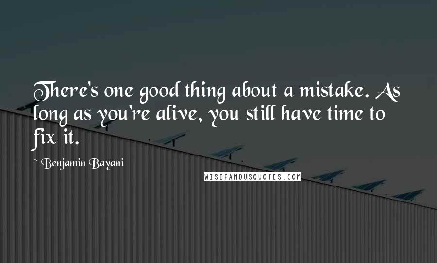 Benjamin Bayani quotes: There's one good thing about a mistake. As long as you're alive, you still have time to fix it.
