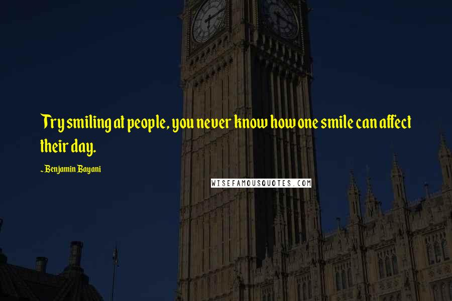 Benjamin Bayani quotes: Try smiling at people, you never know how one smile can affect their day.