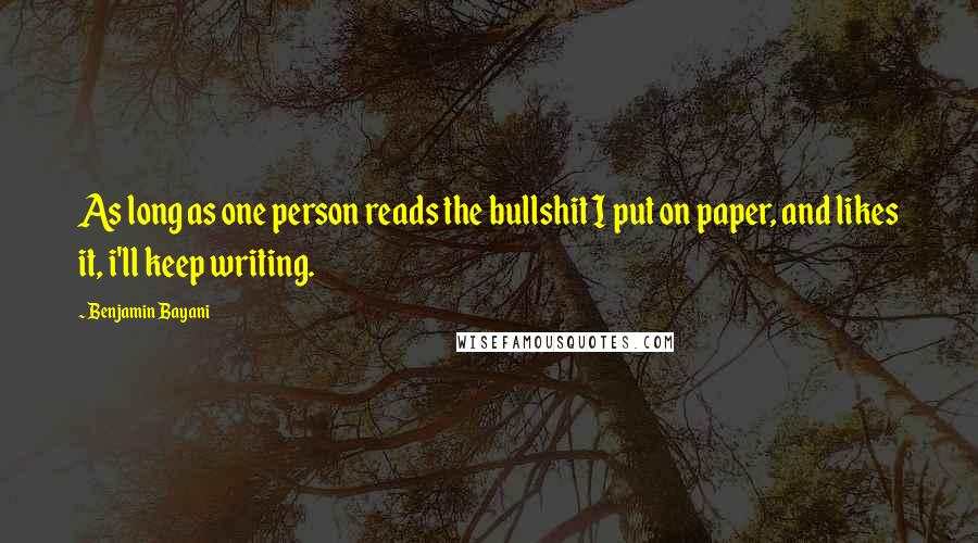 Benjamin Bayani quotes: As long as one person reads the bullshit I put on paper, and likes it, i'll keep writing.