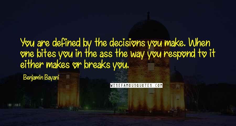 Benjamin Bayani quotes: You are defined by the decisions you make. When one bites you in the ass the way you respond to it either makes or breaks you.