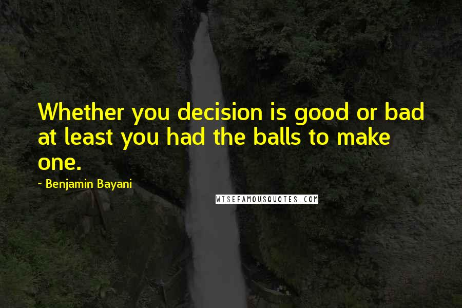Benjamin Bayani quotes: Whether you decision is good or bad at least you had the balls to make one.