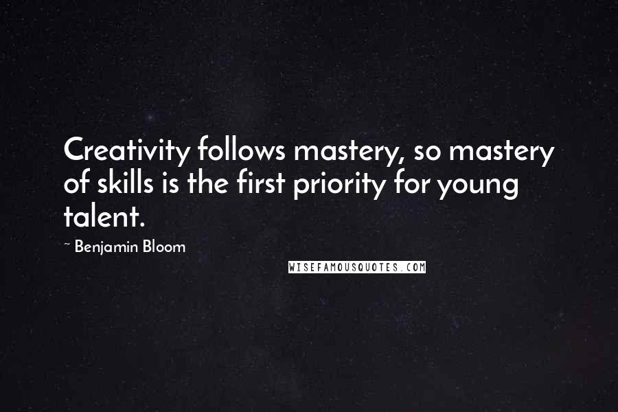 Benjamin Bloom quotes: Creativity follows mastery, so mastery of skills is the first priority for young talent.
