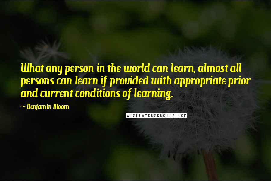 Benjamin Bloom quotes: What any person in the world can learn, almost all persons can learn if provided with appropriate prior and current conditions of learning.