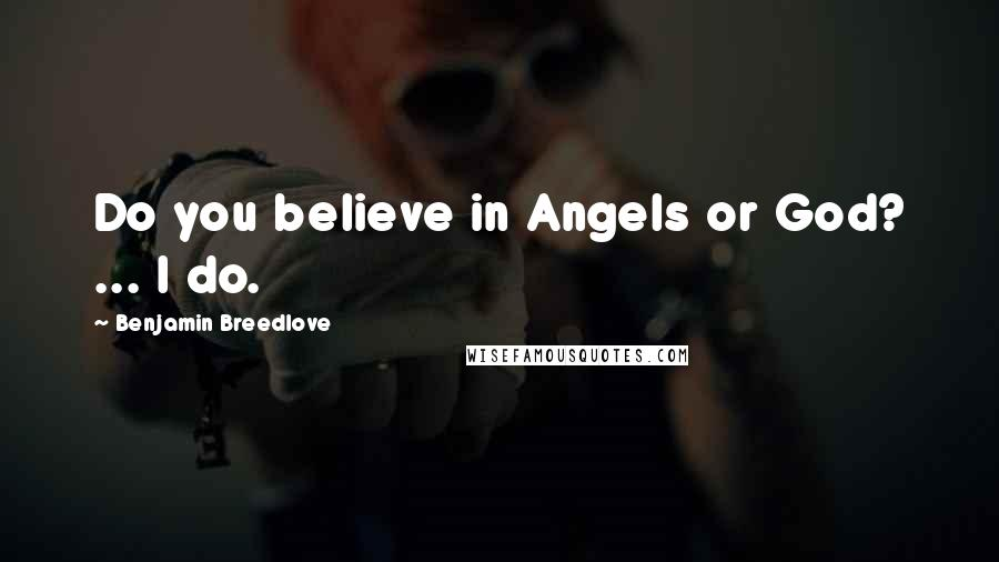 Benjamin Breedlove quotes: Do you believe in Angels or God? ... I do.
