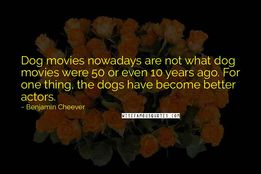 Benjamin Cheever quotes: Dog movies nowadays are not what dog movies were 50 or even 10 years ago. For one thing, the dogs have become better actors.