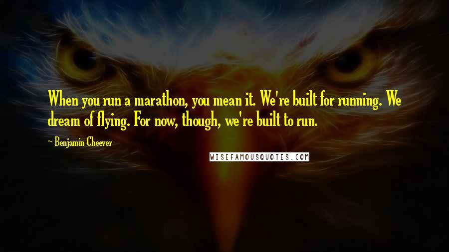 Benjamin Cheever quotes: When you run a marathon, you mean it. We're built for running. We dream of flying. For now, though, we're built to run.