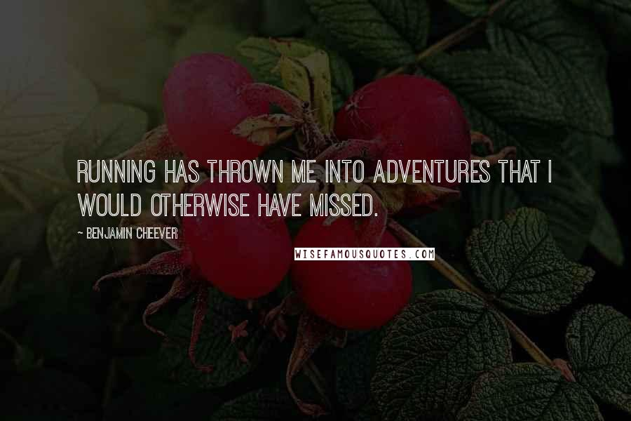 Benjamin Cheever quotes: Running has thrown me into adventures that I would otherwise have missed.