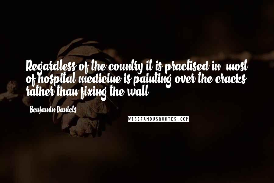 Benjamin Daniels quotes: Regardless of the country it is practised in, most of hospital medicine is painting over the cracks rather than fixing the wall.