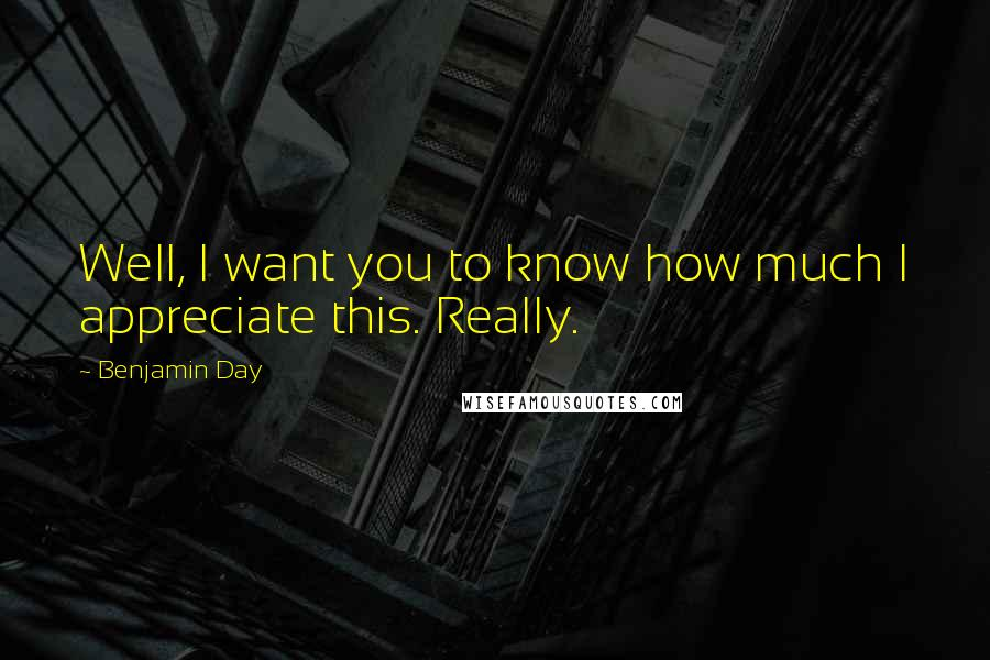 Benjamin Day quotes: Well, I want you to know how much I appreciate this. Really.