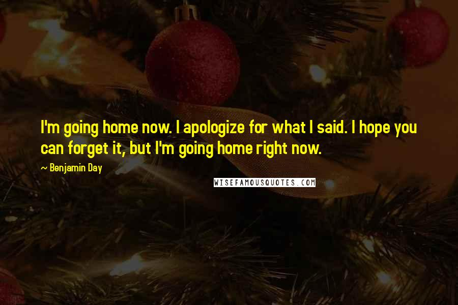 Benjamin Day quotes: I'm going home now. I apologize for what I said. I hope you can forget it, but I'm going home right now.