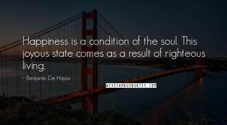 Benjamin De Hoyos quotes: Happiness is a condition of the soul. This joyous state comes as a result of righteous living.