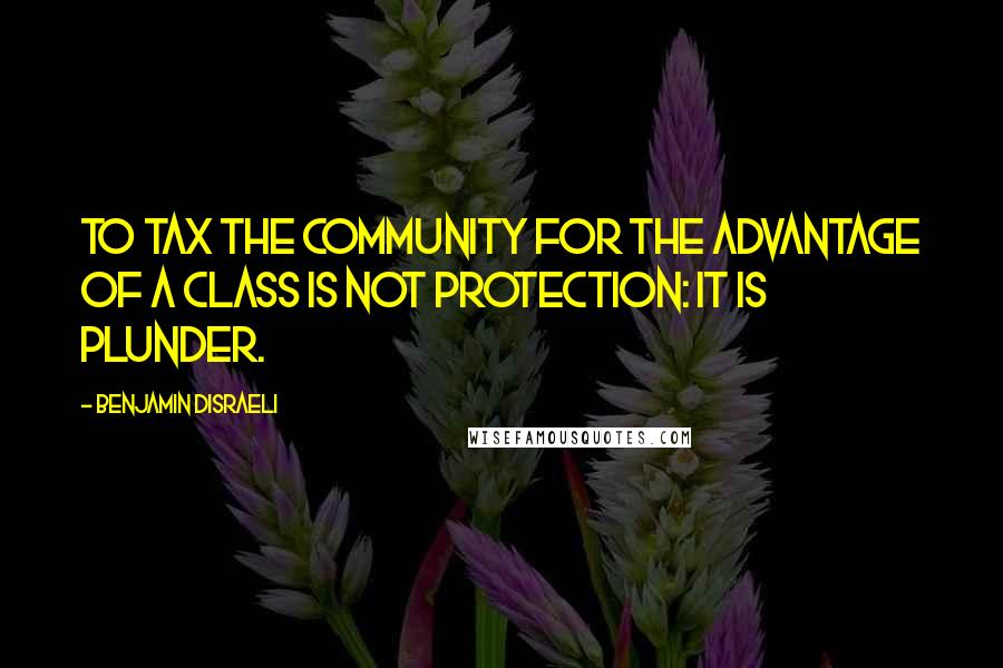 Benjamin Disraeli quotes: To tax the community for the advantage of a class is not protection: it is plunder.