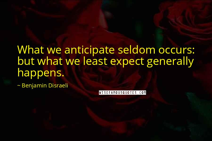 Benjamin Disraeli quotes: What we anticipate seldom occurs: but what we least expect generally happens.