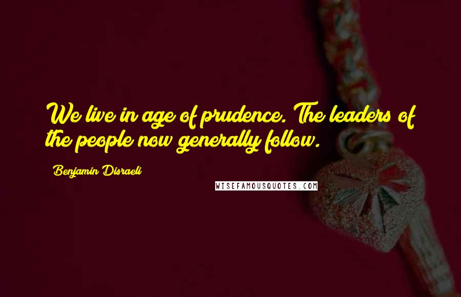 Benjamin Disraeli quotes: We live in age of prudence. The leaders of the people now generally follow.