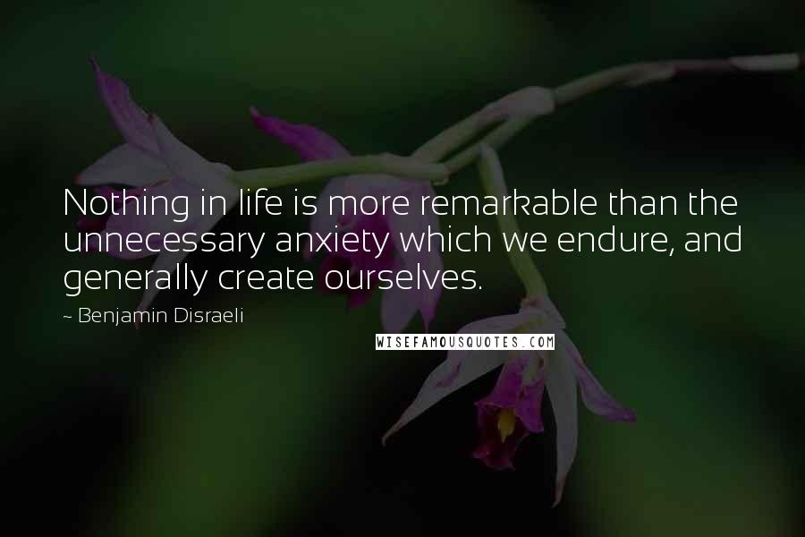 Benjamin Disraeli quotes: Nothing in life is more remarkable than the unnecessary anxiety which we endure, and generally create ourselves.