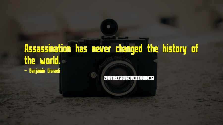 Benjamin Disraeli quotes: Assassination has never changed the history of the world.