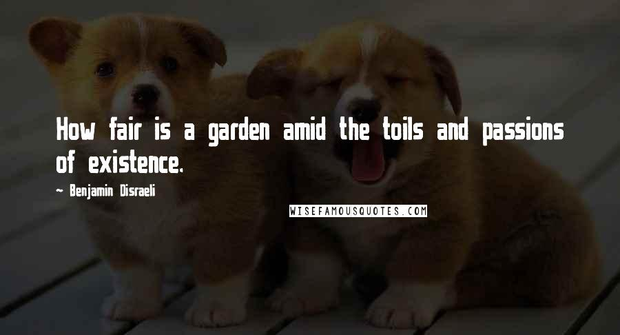 Benjamin Disraeli quotes: How fair is a garden amid the toils and passions of existence.
