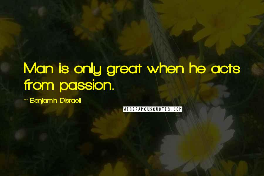 Benjamin Disraeli quotes: Man is only great when he acts from passion.