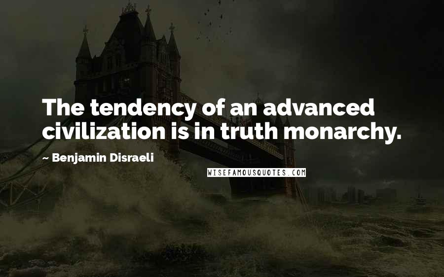 Benjamin Disraeli quotes: The tendency of an advanced civilization is in truth monarchy.