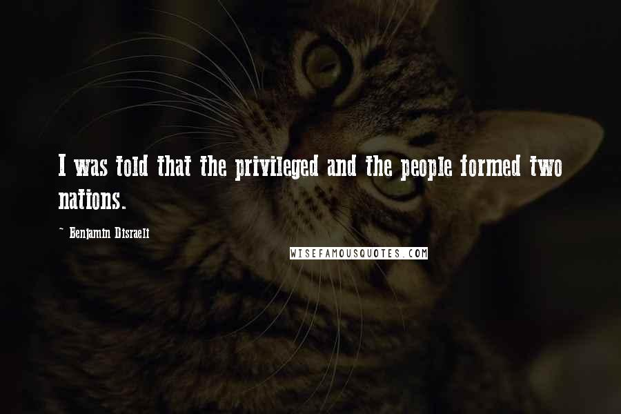 Benjamin Disraeli quotes: I was told that the privileged and the people formed two nations.