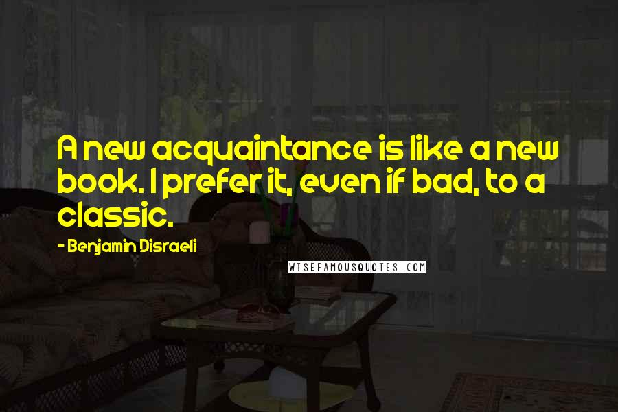 Benjamin Disraeli quotes: A new acquaintance is like a new book. I prefer it, even if bad, to a classic.