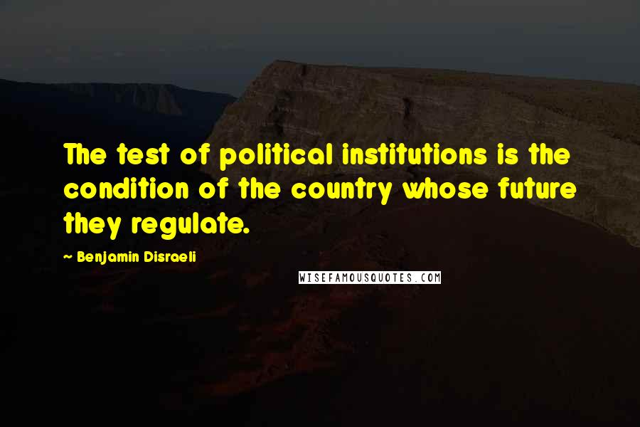 Benjamin Disraeli quotes: The test of political institutions is the condition of the country whose future they regulate.