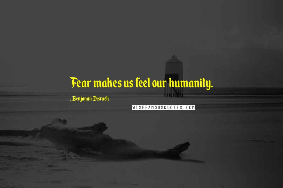 Benjamin Disraeli quotes: Fear makes us feel our humanity.