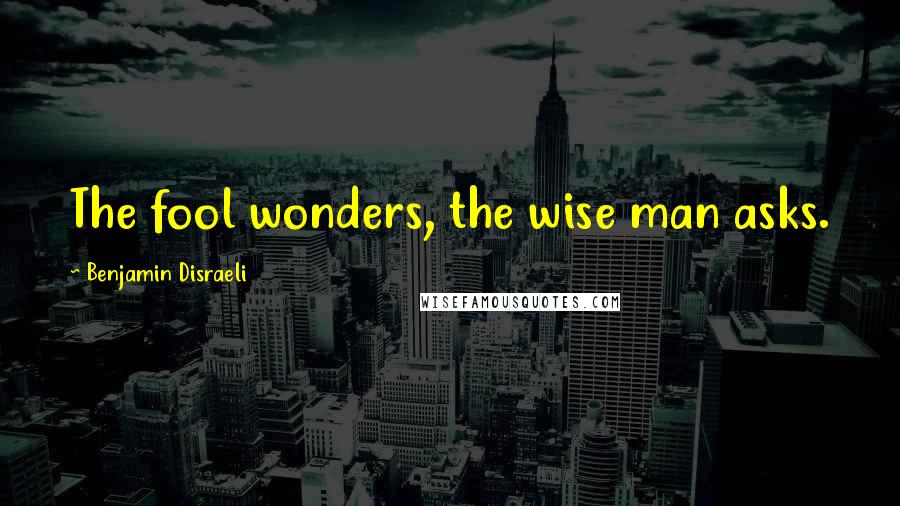 Benjamin Disraeli quotes: The fool wonders, the wise man asks.
