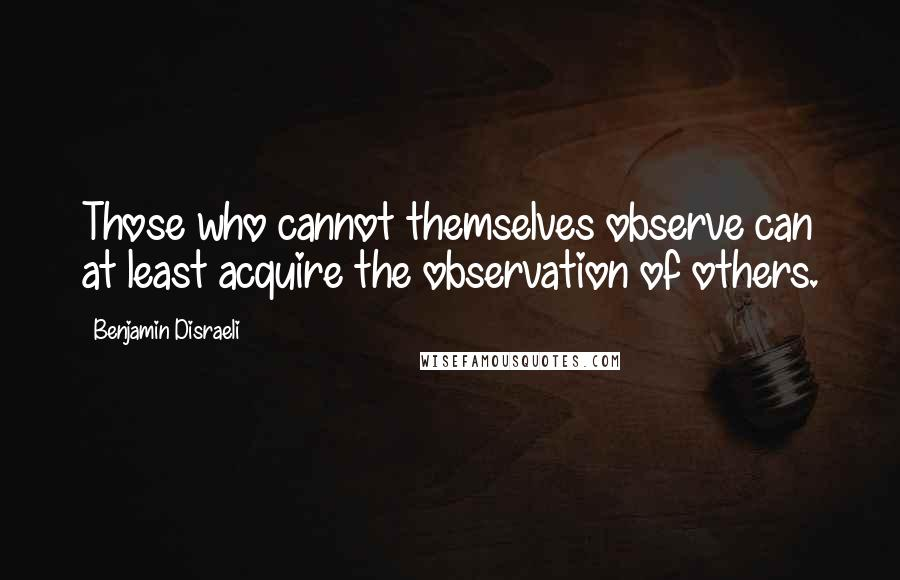 Benjamin Disraeli quotes: Those who cannot themselves observe can at least acquire the observation of others.