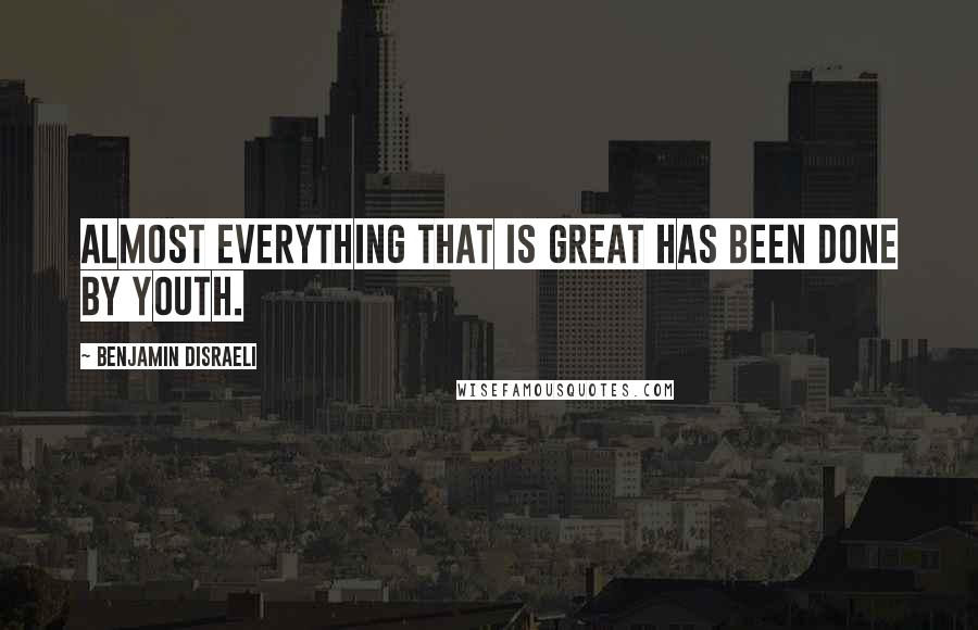 Benjamin Disraeli quotes: Almost everything that is great has been done by youth.